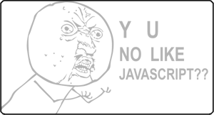 Why You No Like Javascript?